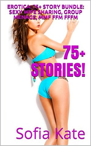 EROTICA: 75+ STORY BUNDLE: SEXY WIFE SHARING, GROUP MENAGE, MMF FFM FFFM MMMF GANG FANTASY, DOMINATION AND SUBMISSION BDSM TIED UP EXTREME HARDCORE, AND MORE