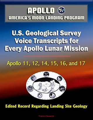 Apollo and America's Moon Landing Program: U.S. Geological Survey Voice Transcripts for Every Apollo Lunar Mission - Apollo 11, 12, 14, 15, 16, and 17 - Edited Record Regarding Landing Site Geology