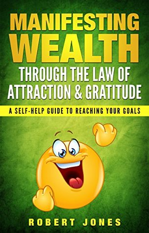 Manifesting Wealth Through the Law of Attraction & Gratitude: A Self-Help Guide to Reaching Your Goals