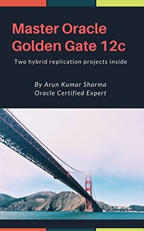Master Oracle Golden Gate 12c: Beginners to advance Golden Gate administration with two real-time Hybrid replication projects inside
