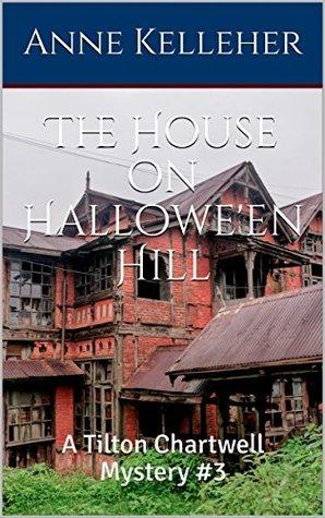 The House on Hallowe'en Hill: A Tilton Chartwell Mystery #3