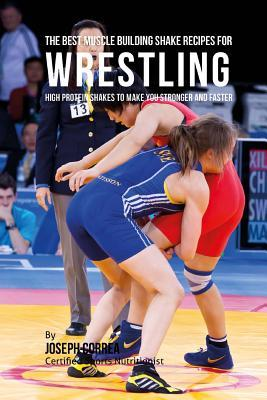 The Best Muscle Building Shake Recipes for Wrestling: High Protein Shakes to Make You Stronger and Faster por Joseph Correa