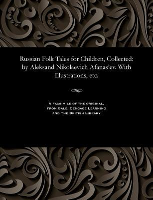 Russian Folk Tales for Children, Collected: By Aleksand Nikolaevich Afanas'ev. with Illustrations, Etc.