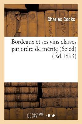 Bordeaux Et Ses Vins Classa(c)S Par Ordre de Ma(c)Rite 6e A(c)D.