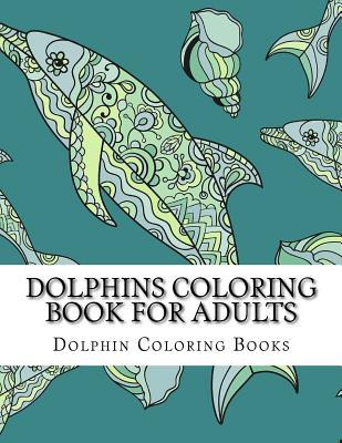 Dolphins Coloring Book for Adults: Large One Sided Stress Relieving, Relaxing Dolphins Coloring Book for Grownups, Women, Men & Youths. Easy Dolphins Designs & Patterns for Relaxation