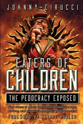 Eaters of Children: The Pedocracy Exposed: How Access to Power Is Granted Through the Rape, Torture and Ritualistic Slaughter of the Innocent.