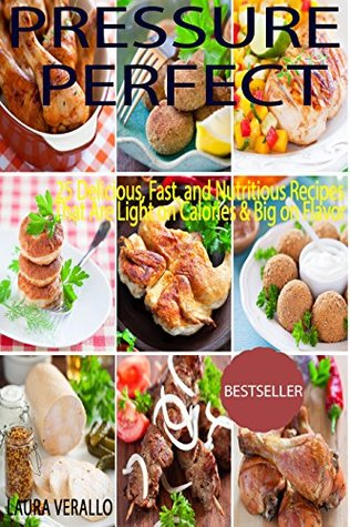 Pressure Perfect: 25 Delicious, Fast, and Nutritious Recipes That Are Light on Calories & Big on Flavor