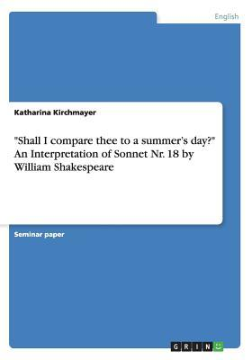 Shall I Compare Thee to a Summer's Day? an Interpretation of Sonnet NR. 18 by William Shakespeare