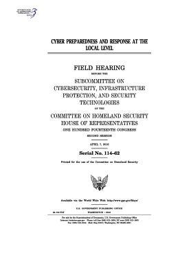 Cyber Preparedness and Response at the Local Level: Field Hearing Before the Subcommittee on Cybersecurity, Infrastructure Protection, and Security Technologies of the Committee on Homeland Security, House of Representatives, One Hundred Fourteenth Congr