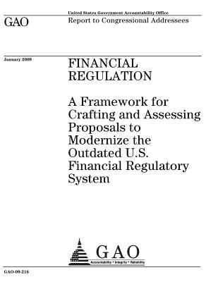 Financial Regulation: A Framework for Crafting and Assessing Proposals to Modernize the Outdated U.S. Financial Regulatory System