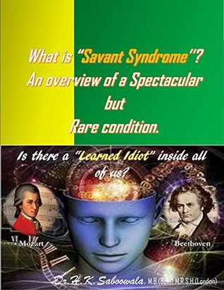 """What is """"Savant Syndrome''? An overview of a Spectacular but Rare condition.: Is there a """"Learned Idiot"""" inside all of us?"""