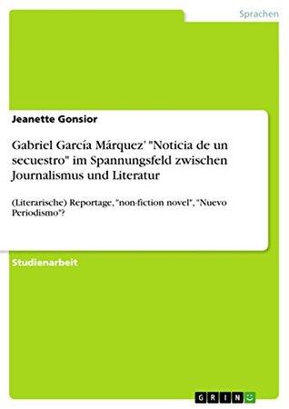 """Gabriel García Márquez' """"Noticia de un secuestro"""" im Spannungsfeld zwischen Journalismus und Literatur: (Literarische) Reportage, """"non-fiction novel"""", """"Nuevo Periodismo""""?"""
