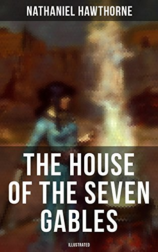"The House of the Seven Gables (Illustrated): Historical Novel about Salem Witch Trials from the Renowned American Author of ""The Scarlet Letter"" and ""Twice-Told Tales"" with Biography"