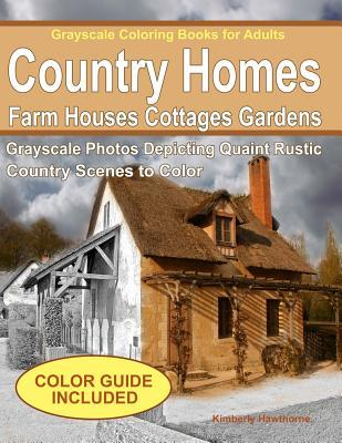 Grayscale Coloring Books for Adults: Country Homes, Farm Houses, Cottages with C: Grayscale Photos of Quaint Rustic Country Scenes, Country Homes, Farm Houses, Cottages, Gardens, Rural Landscapes and More