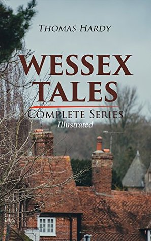 WESSEX TALES - Complete Series (Illustrated): 12 Novels & 6 Short Stories, Including Far from the Madding Crowd, Tess of the d'Urbervilles, Jude the Obscure, ... Mayor of Casterbridge, The Trumpet-Major…