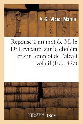 Ra(c)Ponse a Un Mot de M. Le Dr Levicaire: Sur Le Chola(c)Ra Et Sur L'Emploi de L'Alcali Volatil Pour Le Combattre, Par M. Le Dr A.-E.-V. Martin,