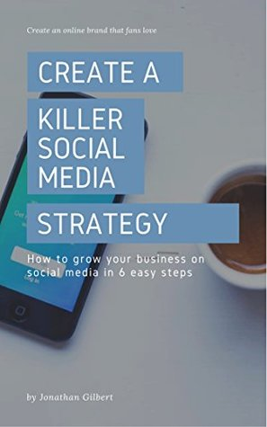 Create a Killer Social Media Strategy: How to Grow Your Business on Social Media in 6 Easy Steps
