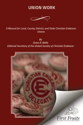 Union Work: A Manual for Local, County, District, and State Christian Endeavor Unions
