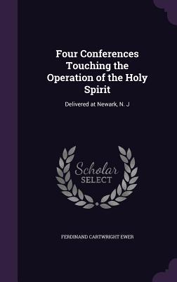Four Conferences Touching the Operation of the Holy Spirit: Delivered at Newark, N. J