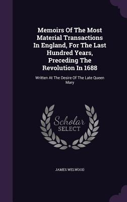 Memoirs of the Most Material Transactions in England, for the Last Hundred Years, Preceding the Revolution in 1688: Written at the Desire of the Late Queen Mary