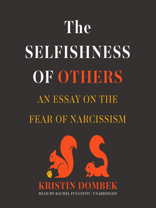 the selfishness of others an essay on the fear of narcissism by  the selfishness of others an essay on the fear of narcissism by kristin dombek