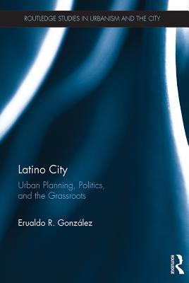Latino City: Urban Planning, Politics, and the Grassroots