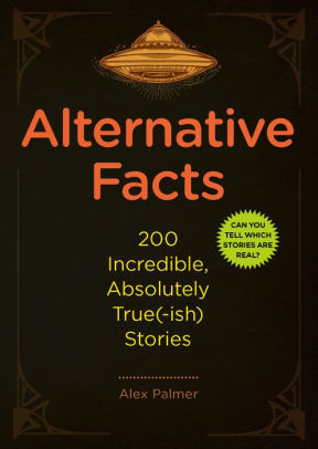 Alternative Facts: 200 Incredible, Absolutely True(-Ish) Stories
