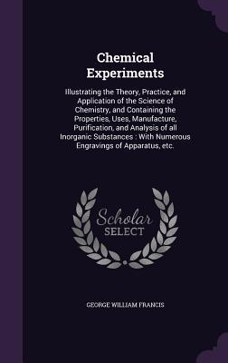 Chemical Experiments: Illustrating the Theory, Practice, and Application of the Science of Chemistry, and Containing the Properties, Uses, Manufacture, Purification, and Analysis of All Inorganic Substances: With Numerous Engravings of Apparatus, Etc.