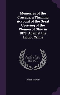 Memories of the Crusade; A Thrilling Account of the Great Uprising of the Women of Ohio in 1873, Against the Liquor Crime