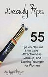 Beauty Tips: 55 Tips on Natural Skin Care, Attractiveness, Makeup, and Looking Younger for Women