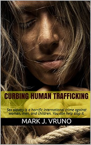 Curbing Human Trafficking: Sex slavery is a horrific international crime against women, men, and children. You can help stop it.