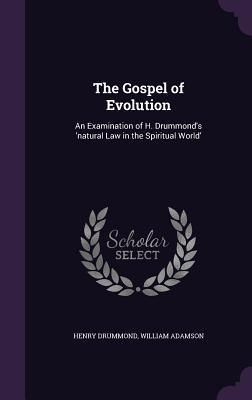 The Gospel of Evolution: An Examination of H. Drummond's 'Natural Law in the Spiritual World'