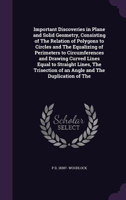Important Discoveries in Plane and Solid Geometry, Consisting of the Relation of Polygons to Circles and the Equalizing of Perimeters to Circumferences and Drawing Curved Lines Equal to Straight Lines, the Trisection of an Angle and the Duplication of the