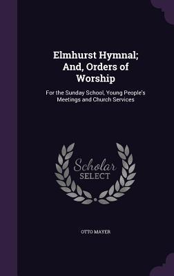Elmhurst Hymnal; And, Orders of Worship: For the Sunday School, Young People's Meetings and Church Services