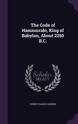 The Code of Hammurabi, King of Babylon, about 2250 B.C.