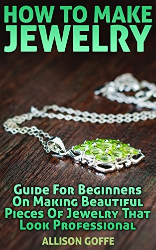 How To Make Jewelry: Guide For Beginners On Making Beautiful Pieces Of Jewelry That Look Professional