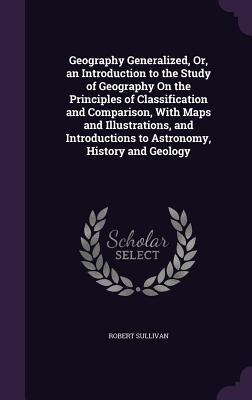 Geography Generalized, Or, an Introduction to the Study of Geography on the Principles of Classification and Comparison, with Maps and Illustrations, and Introductions to Astronomy, History and Geology