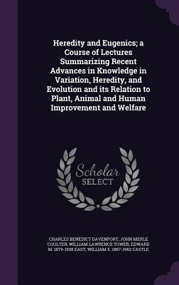 Heredity and Eugenics; A Course of Lectures Summarizing Recent Advances in Knowledge in Variation, Heredity, and Evolution and Its Relation to Plant, Animal and Human Improvement and Welfare