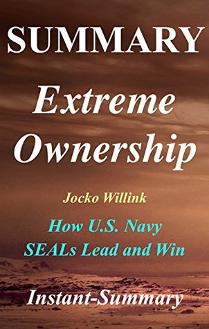Summary - Extreme Ownership: By Jocko Willink & Leif Babin - How U.S. Navy SEALs Lead and Win (Extreme Ownership: A Full Book Summary - Book, Paperback, Hardcover, Summary 1)