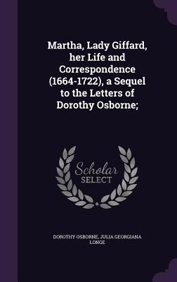Martha, Lady Giffard, Her Life and Correspondence (1664-1722), a Sequel to the Letters of Dorothy Osborne;