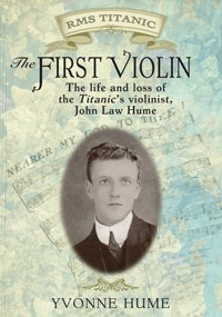 The First Violin: The Life, Loves, and Loss of the Titanic's Violinist John Law Hume