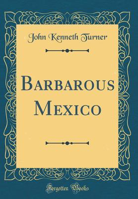 Barbarous Mexico (Classic Reprint)