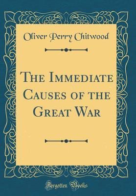 The Immediate Causes of the Great War (Classic Reprint)