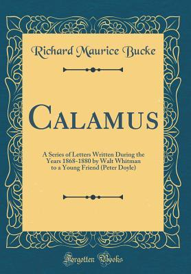 Calamus: A Series of Letters Written During the Years 1868-1880 by Walt Whitman to a Young Friend (Peter Doyle) (Classic Reprint)