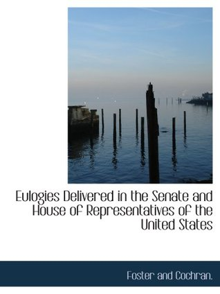 Eulogies Delivered in the Senate and House of Representatives of the United States