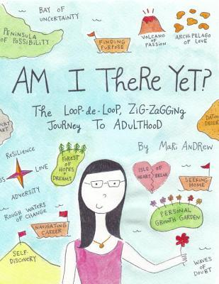 Am I There Yet? The Loop-de-Loop, Zigzagging Journey to Adult... by Mari Andrew
