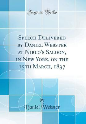 Speech Delivered by Daniel Webster at Niblo's Saloon, in New York, on the 15th March, 1837