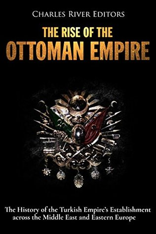 The Rise of the Ottoman Empire: The History of the Turkish Empire's Establishment across the Middle East and Eastern Europe