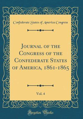 Journal of the Congress of the Confederate States of America, 1861-1865, Vol. 4