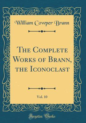 The Complete Works of Brann, the Iconoclast, Vol. 10 (Classic Reprint)